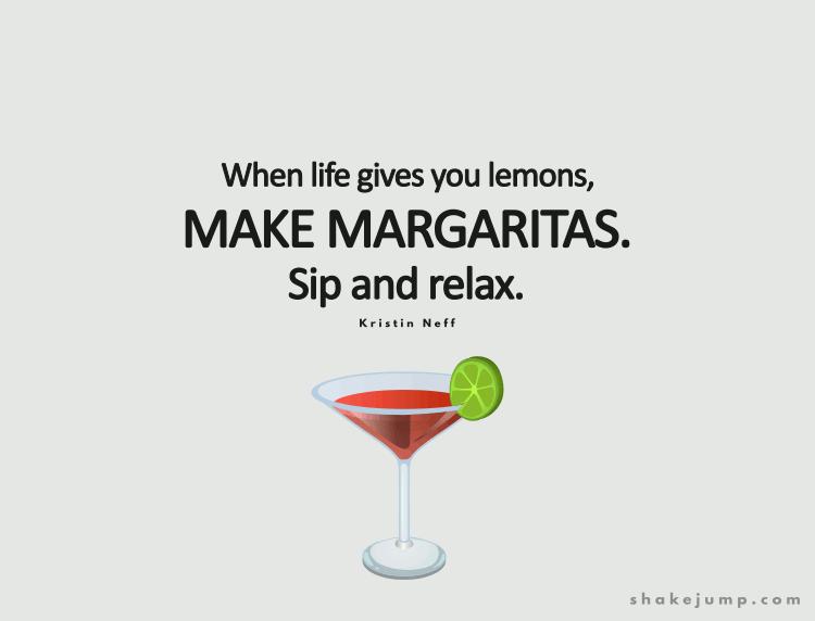 When life gives you lemons make margaritas.