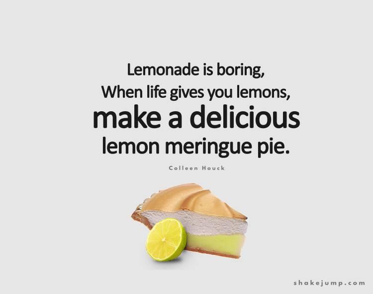 When life gives you lemons make lemon meringue pie.