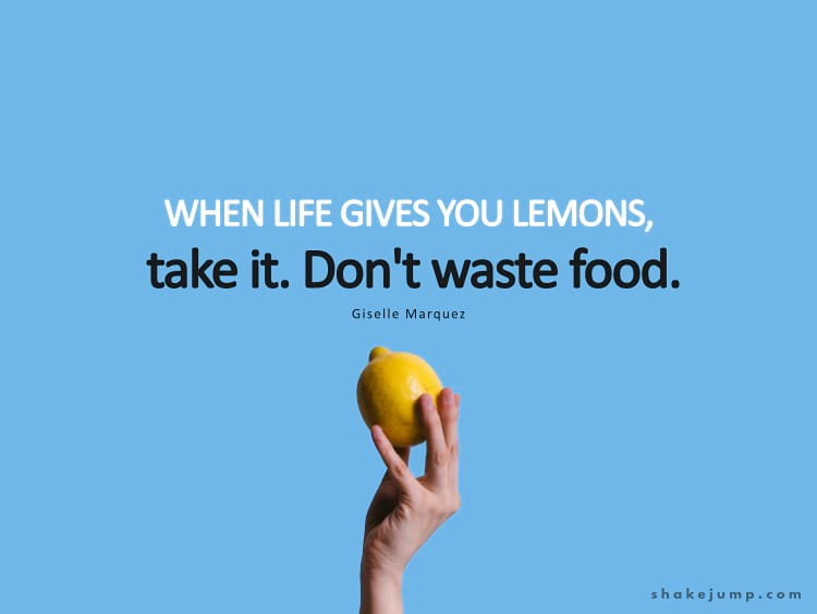 When life gives you lemons, take it. Don't waste food.