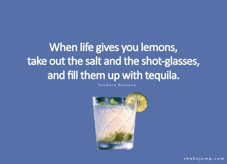 When life gives you lemons, take out the salt and the shot-glasses and fill them up with tequila.