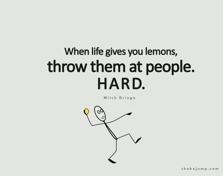 When life gives you lemons, throw them at people. HARD.