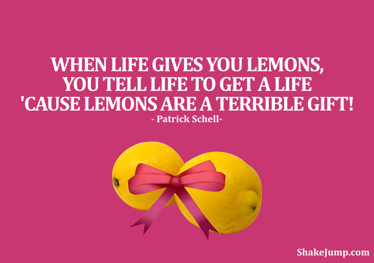 When Life Gives You Lemons, you tell life to get a life because lemons are a terrible gift.