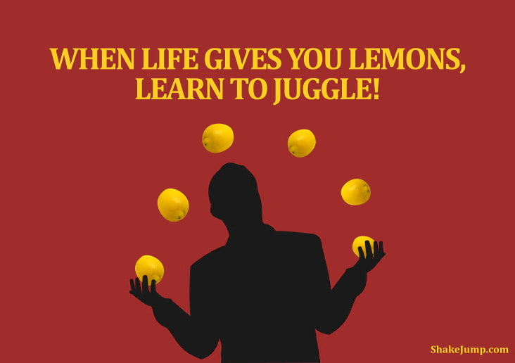 When life gives you lemons, learn to juggle.