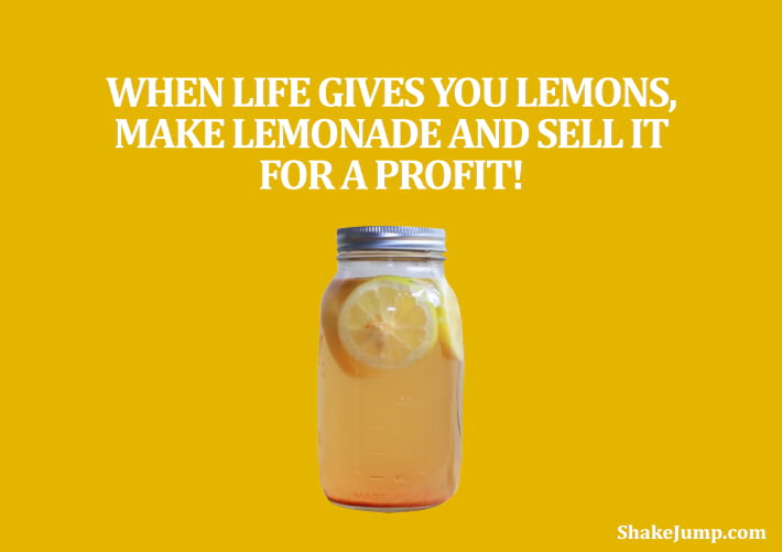 When life gives your lemons, make lemonade and sell it for a profit.