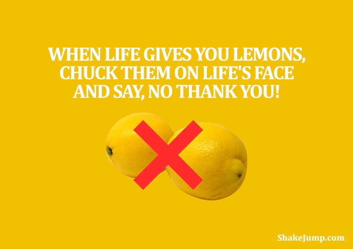 When life gives you lemons, chuck it back on life's face and say, 'No, Thank you!