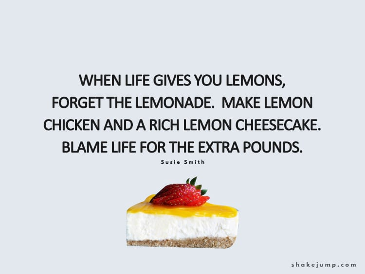 When life gives you lemons, forget the lemonade. Make a lemon chicken and a rich lemon cheesecake. Blame life for the extra pounds.