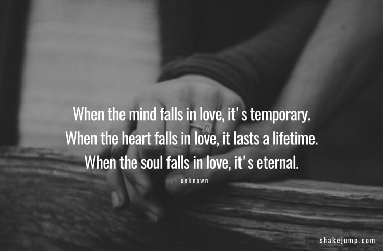 When the mind falls in love, it's temporary. When the heart falls in love, it lasts a lifetime. When the soul falls in love, it's eternal.