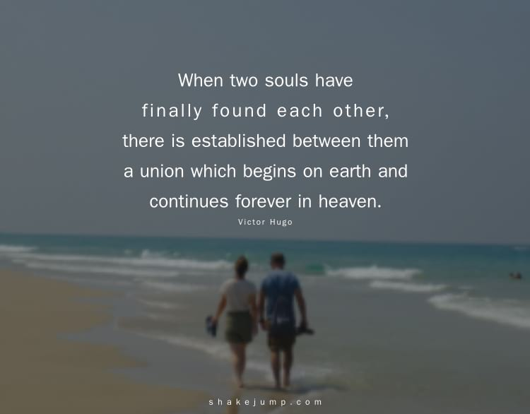 When two souls have finally found each other, there is established between them a union which begins on earth and continues forever in heaven.