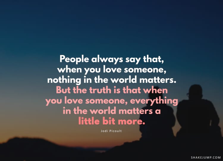 People always say that, when you love someone, nothing in the world matters. But the truth is that when you love someone, everything in the world matters a little bit more.