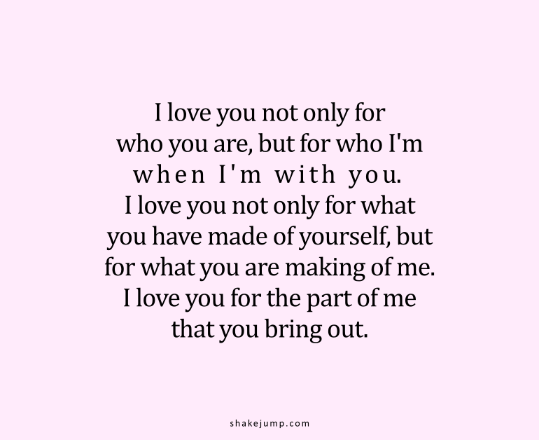 I love you not only for who you are, but for who I am when I am with you. I love you not only for what you have made of yourself, but for what you are making of me. I love you for the part of me that you bring out.