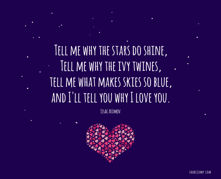 Tell me why the stars do shine, tell me why the ivy twines, tell me what makes skies so blue, and I'll tell you why I love you.