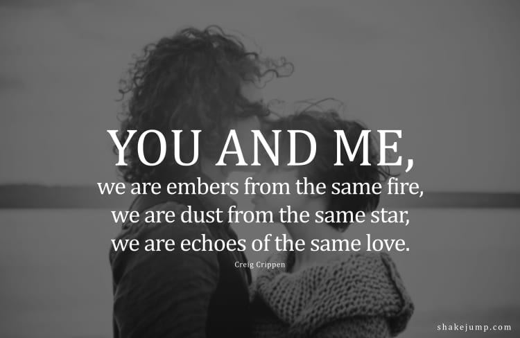 You and I, we are embers from the same fire, we are dust from the same star, we are echoes of the same love.