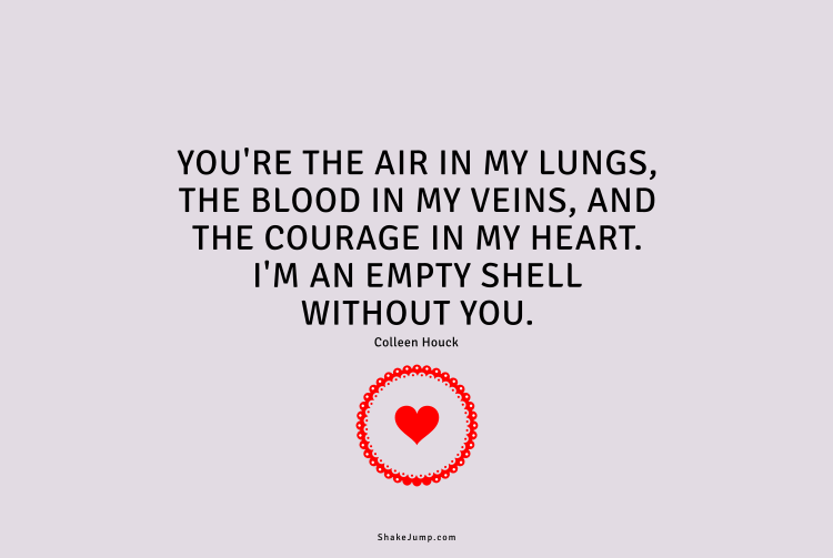 You're the air in my lungs, the blood in my veins, and the courage in my heart.