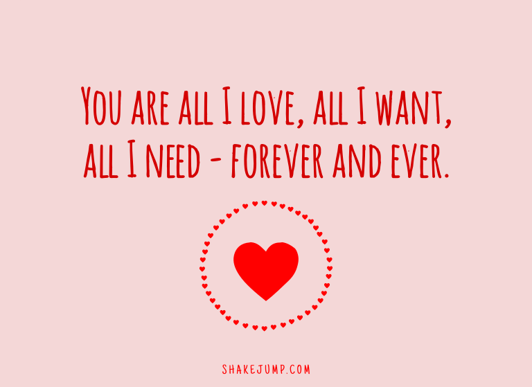 You are all I love, all I want, all I need - forever and ever.