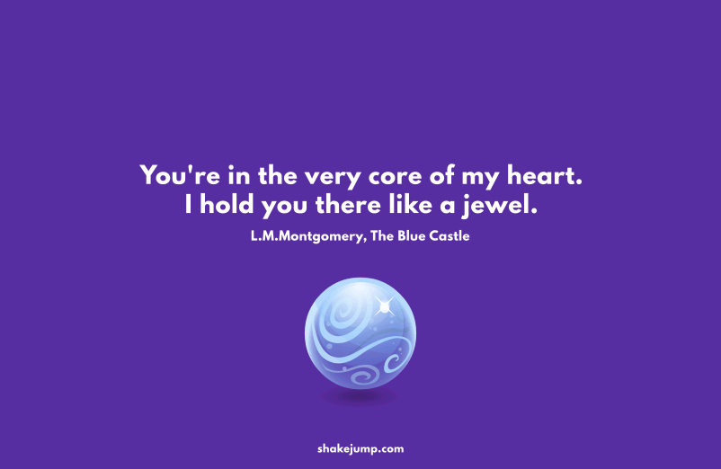 You're in the very core of my heart. I hold you there like a jewel.