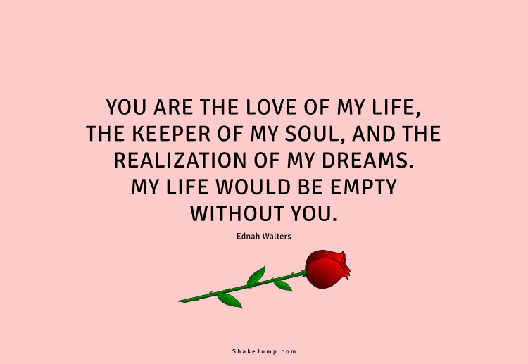 You are the love of my life, the keeper of my soul, and the realization of my dreams.
