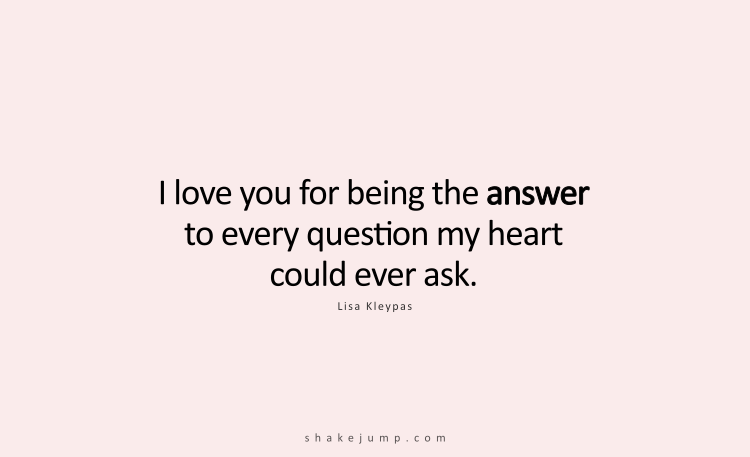 I love you for being the answer to every question my heart could ever ask.