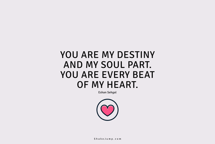 You are my destiny and the soul part. You are every beat of my heart.