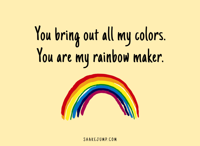 You bring out all my colors. You are my rainbow maker.