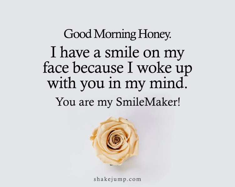 Good morning honey. I have a smile on my face because I woke up with you in my mind. You are my smilemaker.
