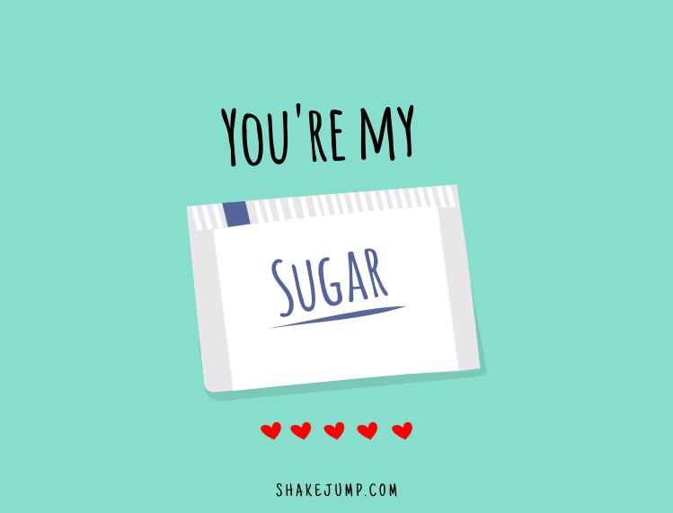 You're my sugar.