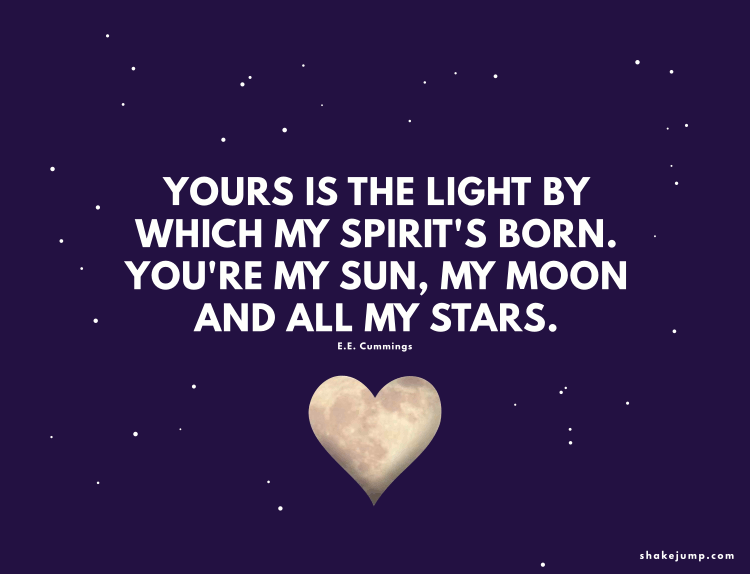 Yours is the light by which my spirit's born - you are my sun, my moon, and all my stars.