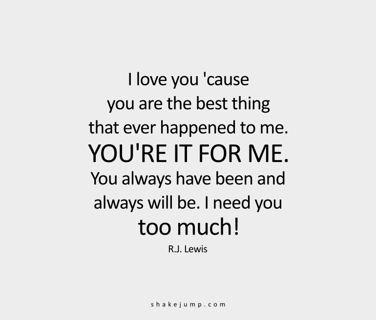 I love you 'cause you're the best thing that ever happened to me. You're it for me. You always have been and always will be. I need you too much.