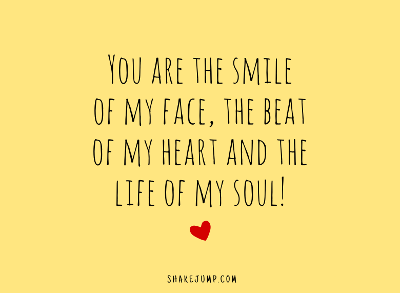 You are the smile of my face, the beat of my heart and the life of my soul.