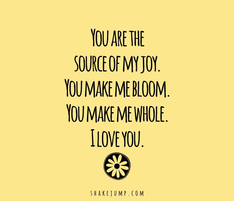 You are the source of my joy. You make me bloom. You make me whole. I love you.