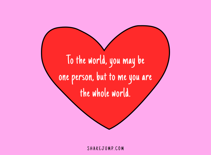 To the world you may be one person but to me you are the whole world.