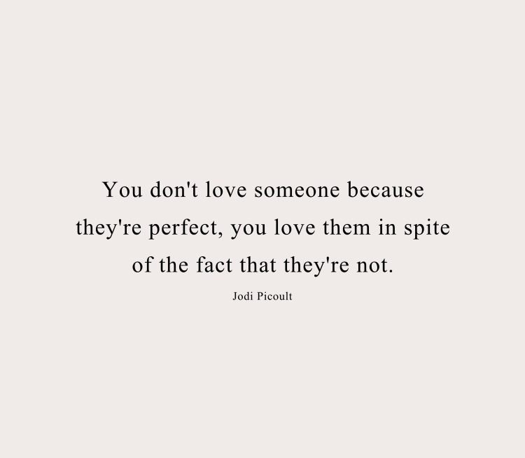 You don't love someone because they're perfect, you love them in spite of the fact that they're not.