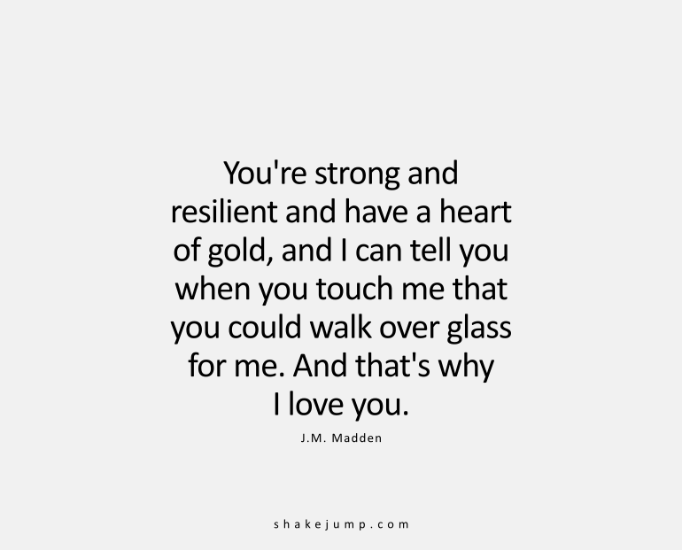 You're strong and resilient and have a heart of absolute gold, and I can tell when you touch me that you would walk over glass for me. And that's why I love you.