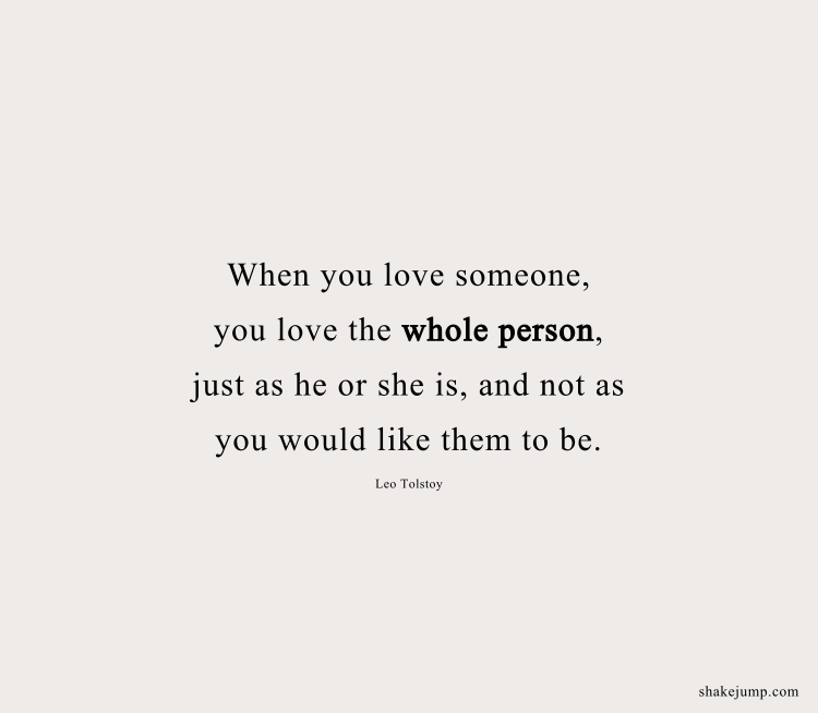 when you love someone, you love the whole person, just as he or she is, and not as you would like them to be.