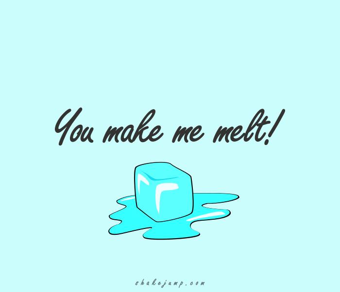 You make me melt!