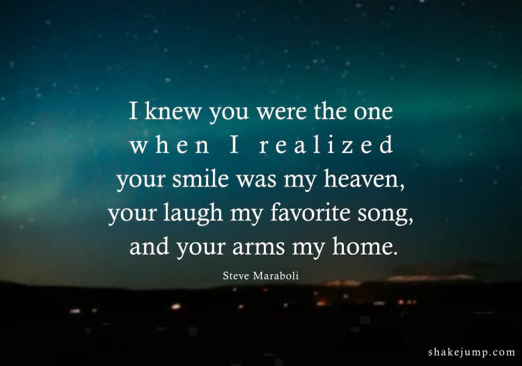 I knew you were the one when I realized your smile was my heaven, your laugh my favorite song, and your arms my home.