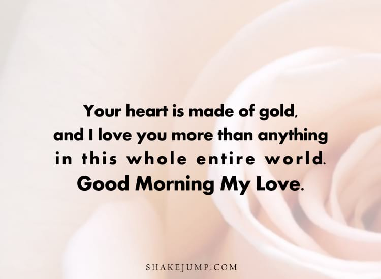 Your heart is made of gold and I love you more than anything else in this whole entire world. Good morning my love.