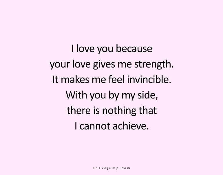 I love you because your love gives me strength. It makes me feel invincible. With you by my side, there is nothing that I cannot achieve.