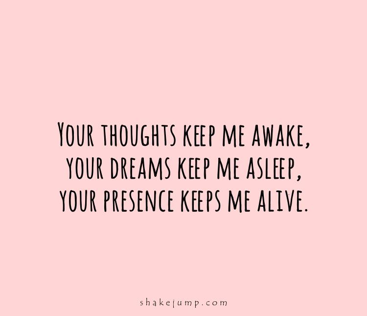 Your thoughts keep me awake. Your dreams keep me asleep. Your presence keeps me alive!